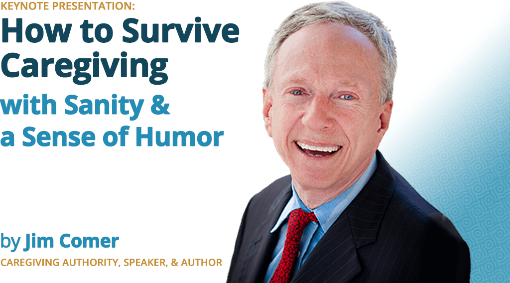 How to Survive Caregiving with Sanity & a Sense of Humor - Keynote Presentation by Jim Comer, Caregiving Authority, Speaker & Author